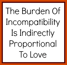 The burden of incompatibility is indirectly proportional to love